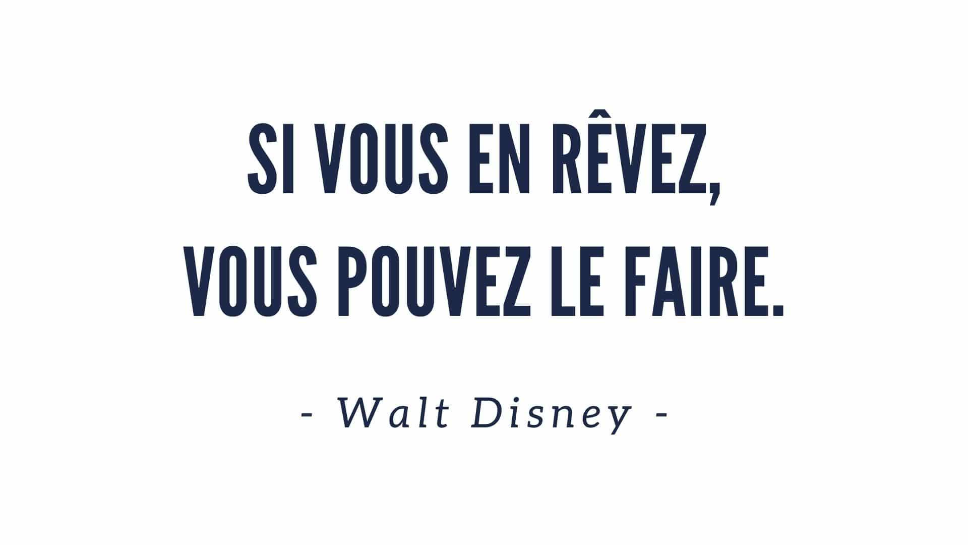 Si vous en rêvez, vous pouvez le faire. Walt Disney